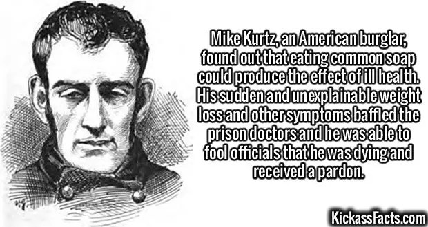 2418 Mike Kurtz-Mike Kurtz, an American burglar, found out that eating common soap could produce the effect of ill health. His sudden and unexplainable weight loss and other symptoms baffled the prison doctors and he was able to fool officials that he was dying and received a pardon.