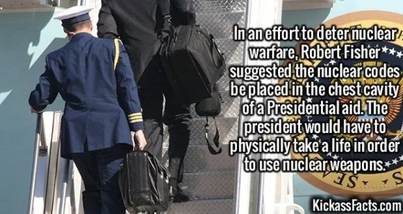 2633 Nuclear codes-In an effort to deter nuclear warfare, Robert Fisher suggested the nuclear codes be placed in the chest cavity of a Presidential aid. The president would have to physically take a life in order to use nuclear weapons.