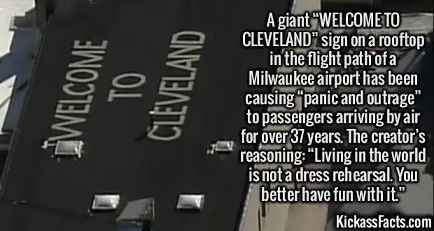 """2435 Rooftop Sign Cleveland-A giant """"WELCOME TO CLEVELAND"""" sign on a rooftop in the flight path of a Milwaukee airport has been causing """"panic and outrage"""" to passengers arriving by air for over 37 years. The creator's reasoning: """"Living in the world is not a dress rehearsal. You better have fun with it."""""""