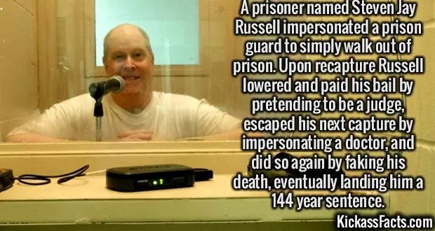 2444 Steven Jay Russell-A prisoner named Steven Jay Russell impersonated a prison guard to simply walk out of prison. Upon recapture Russell lowered and paid his bail by pretending to be a judge, escaped his next capture by impersonating a doctor, and did so again by faking his death, eventually landing him a 144 year sentence.