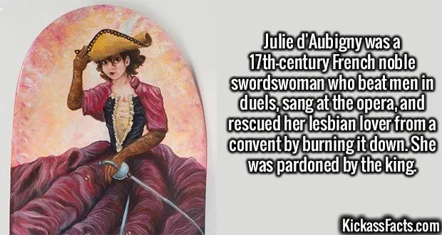 2457 Julie d'Aubigny-Julie d'Aubigny was a 17th-century French noble swordswoman who beat men in duels, sang at the opera, and rescued her lesbian lover from a convent by burning it down. She was pardoned by the king.