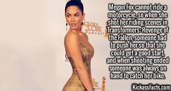 2541 Megan Fox-Megan Fox cannot ride a motorcycle, so when she shot her riding scenes in Transformers: Revenge of the Fallen, someone had to push her so that she could get a good start, and when shooting ended someone was always on hand to catch her bike.