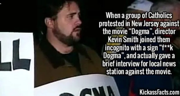 """2544 Dogma Protest-When a group of Catholics protested in New Jersey against the movie """"Dogma"""", director Kevin Smith joined them incognito with a sign """"f**k Dogma"""", and actually gave a brief interview for local news station against the movie."""