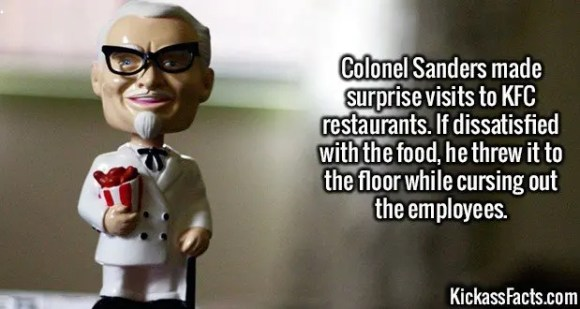 2547 Colonel Sanders-Colonel Sanders made surprise visits to KFC restaurants. If dissatisfied with the food, he threw it to the floor while cursing out the employees.