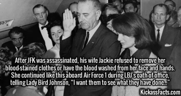 """2548 Jackie Kennedy-After JFK was assassinated, his wife Jackie refused to remove her blood-stained clothes or have the blood washed from her face and hands. She continued like this aboard Air Force 1 during LBJ's oath-of-office, telling Lady Bird Johnson, """"I want them to see what they have done..."""""""
