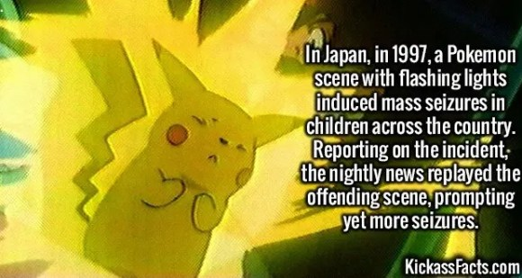 2567 Pokemon Flashing Seizures-In Japan, in 1997, a Pokemon scene with flashing lights induced mass seizures in children across the country. Reporting on the incident, the nightly news replayed the offending scene, prompting yet more seizures.