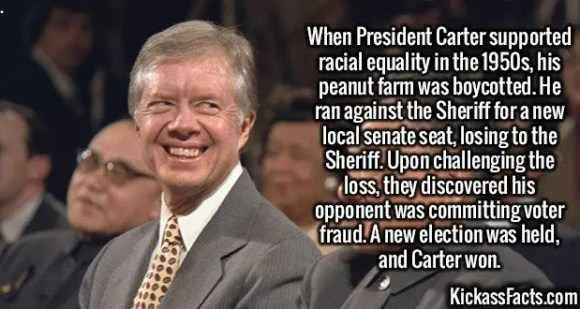 2578 President Carter-When President Carter supported racial equality in the 1950s, his peanut farm was boycotted. He ran against the Sheriff for a new local senate seat, losing to the Sheriff. Upon challenging the loss, they discovered his opponent was committing voter fraud. A new election was held, and Carter won.