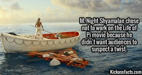 2632 Life of Pi-M. Night Shyamalan chose not to work on the Life of Pi movie because he didn't want audiences to suspect a twist.