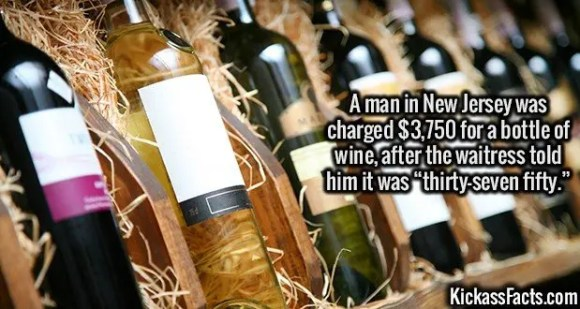 """2639 Expensive WIne-A man in New Jersey was charged $3,750 for a bottle of wine, after the waitress told him it was """"thirty-seven fifty."""""""