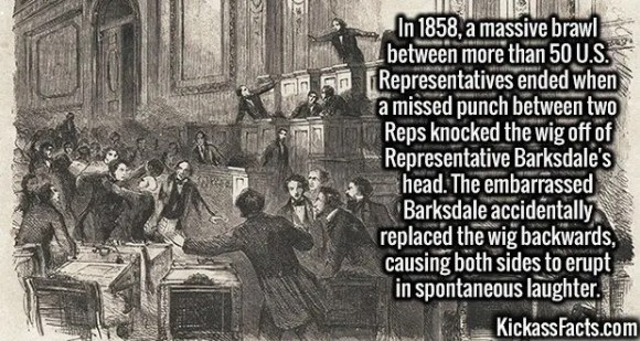2680 Rep. William Barksdale-In 1858, a massive brawl between more than 50 U.S. Representatives ended when a missed punch between two Reps knocked the wig off of Representative Barksdale's head. The embarrassed Barksdale accidentally replaced the wig backwards, causing both sides to erupt in spontaneous laughter.