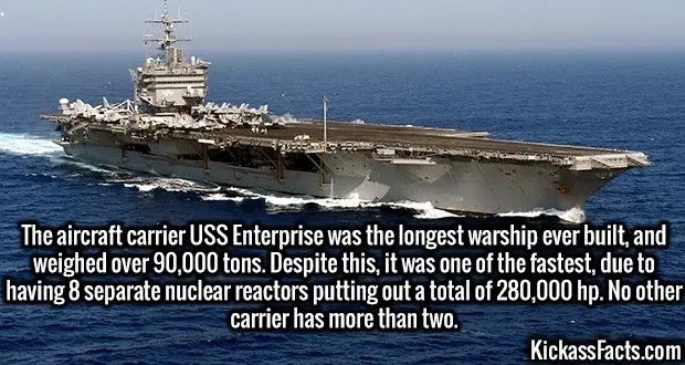 3070 USS Enterprise-The aircraft carrier USS Enterprise was the longest warship ever built, and weighed over 90,000 tons. Despite this, it was one of the fastest, due to having 8 separate nuclear reactors putting out a total of 280,000 hp. No other carrier has more than two.