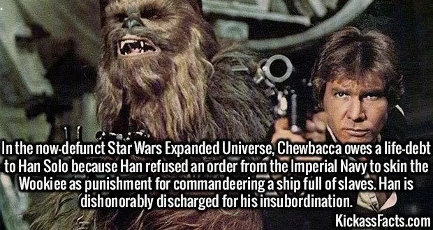 3077 Chewbacca Han Solo-In the now-defunct Star Wars Expanded Universe, Chewbacca owes a life-debt to Han Solo because Han refused an order from the Imperial Navy to skin the Wookiee as punishment for commandeering a ship full of slaves. Han is dishonorably discharged for his insubordination.