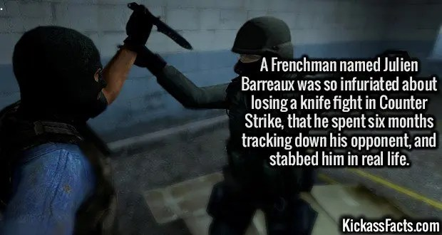 3108 CS Knife Fight-A Frenchman named Julien Barreaux was so infuriated about losing a knife fight in Counter Strike, that he spent six months tracking down his opponent, and stabbed him in real life.