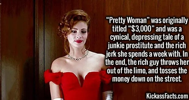 """3491 Julia Roberts-""""Pretty Woman"""" was originally titled """"$3,000"""" and was a cynical, depressing tale of a junkie prostitute and the rich jerk she spends a week with. In the end, the rich guy throws her out of the limo, and tosses the money down on the street."""