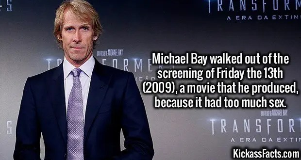 3495 Michael Bay-Michael Bay walked out of the screening of Friday the 13th (2009), a movie that he produced, because it had too much sex.