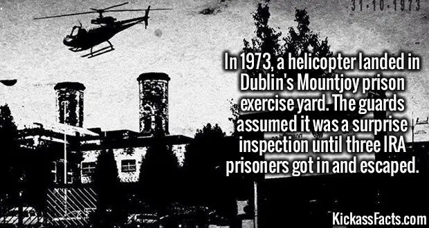 3498 Helicopter Escape-In 1973, a helicopter landed in Dublin's Mountjoy prison exercise yard. The guards assumed it was a surprise inspection until three IRA prisoners got in and escaped.