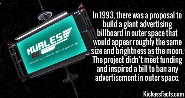 3499 Space Billboards-In 1993, there was a proposal to build a giant advertising billboard in outer space that would appear roughly the same size and brightness as the moon. The project didn't meet funding and inspired a bill to ban any advertisement in outer space.