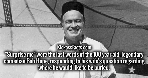 """Surprise me"" were the last words of the 100 year-old, legendary comedian Bob Hope, responding to his wife's question regarding where he would like to be buried."