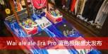 「Waiʻaleʻale」Era Pro 蓝色极限北京三里屯店盛大发布