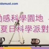 動感科學園地 – 夏日科學派對@科技園 [23,30/7, 6,13,20/8/2017]