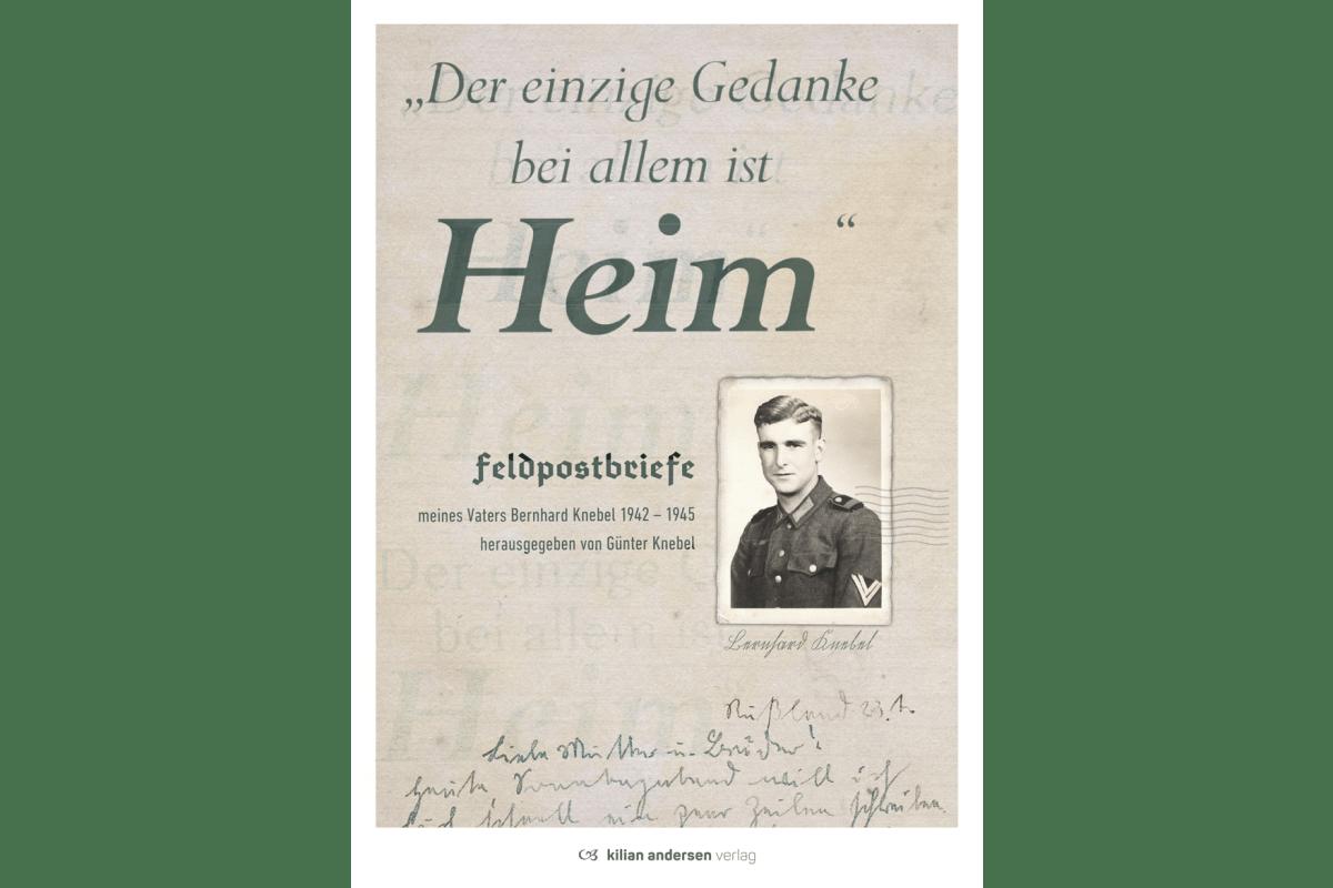 Der einzige Gedanke bei allem ist Heim - Feldpostbriefe von Bernhard Knebel