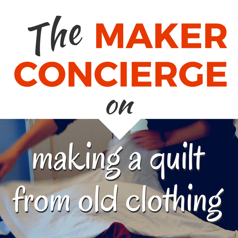 The Maker Concierge on How To Make a Quilt from Old Clothing