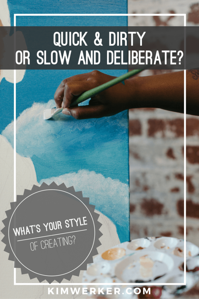 When you create, do you work quick & dirty or slow and deliberate? http://www.kimwerker.com/blog