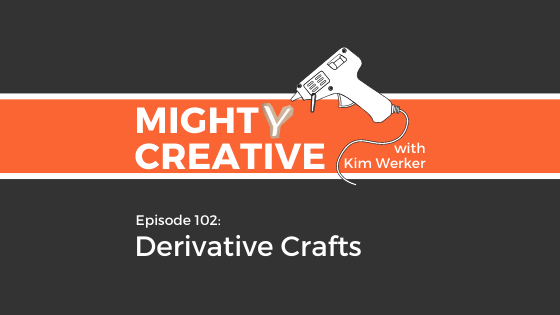 Mighty Creative Podcast Episode 102: Derivative Crafts & Remixing
