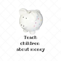 TEACH CHILDREN ABOUT MONEY