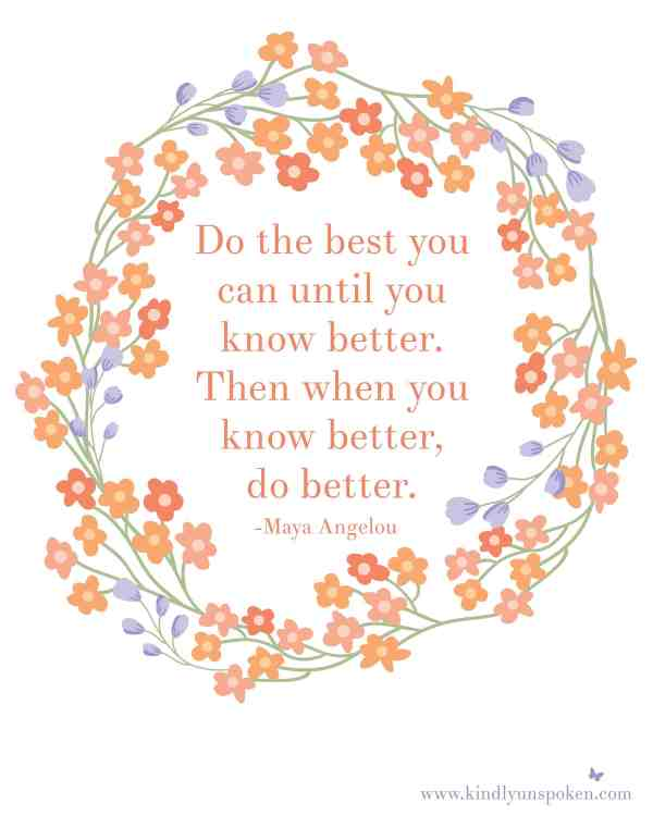 "5 Spring Motivational Quotes- Free 8x10 Printables to Inspire and Motivate You! ""Do the best you can until you know better. Then when you know better, do better."""