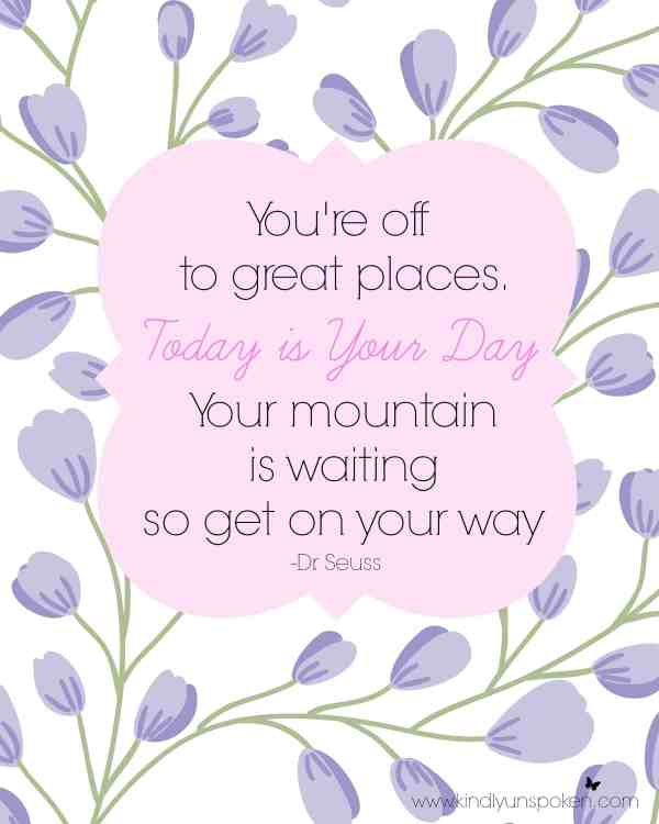 """5 Spring Motivational Quotes- Free 8x10 Printables to Inspire and Motivate You! """"You're off to great places. Today is your day. Your mountain is waiting so get on your way."""""""