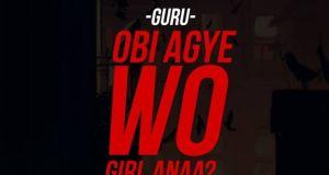 Guru – Obi Agye Wo Girl Anaa