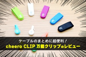 ケーブルのまとめに超便利! cheero CLIP 万能クリップのレビュー