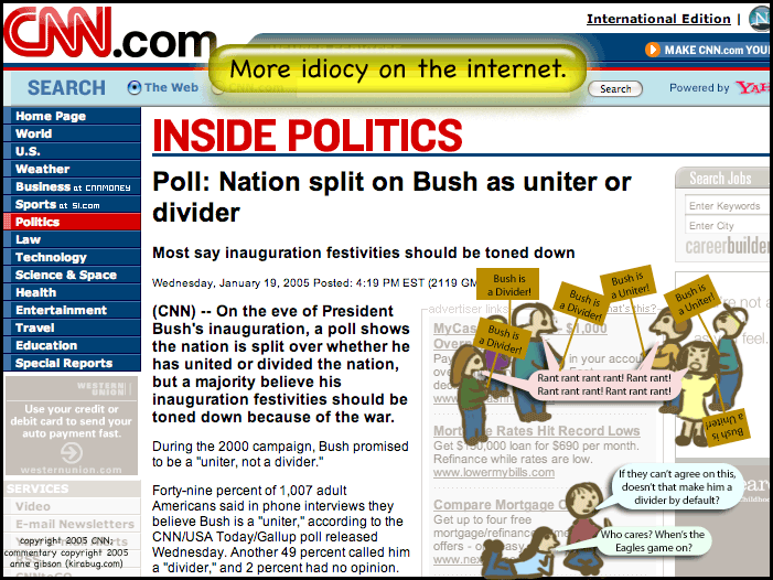 headline from cnn.com's inside politics section. poll: nation split on bush as uniter or divider. sketch: two crowds of people facing off, some carrying uniter signs and some carrying divider signs. both crowds yelling rant rant rant rant at each other. below them two people sitting around. first says if they can't agree on this doesn't that make him a divider by default? second says who cares? when's the eagles game on?