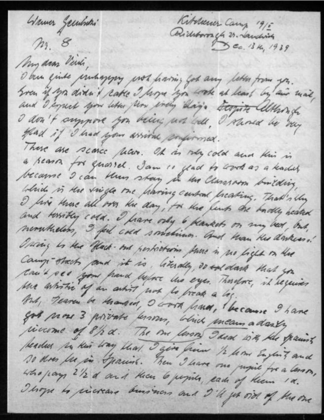 "Kitchener camp, Werner Gembicki, Letter, Unhappy because no letter from wife, Very cold, Glad of work as a teacher in classroom building - the only one with central heating, ""Huts are hardly heated and terribly cold"", Six blankets on bed but still cold sometimes, ""And then the darkness! Owing to the blackout restrictions there is no light on the camp-streets and it is, literally, so dark that you can't see your hand before the eyes"", Working hard with '3 prviate lessons with daily income of 8 1/3d', 13 December 1939, page 1"