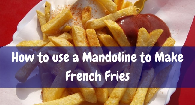 how to use a mandoline to make french fries