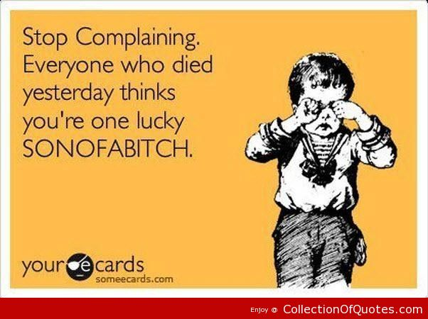 Stop-Complaining-Everyone-Who-Died-Yesterday-Think-Youre-One-Lucky-Sonofabitch