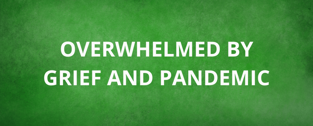 Overwhelmed by Grief and Pandemic