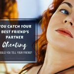 Catching Your Best Friend's Cheating Hubster Inflagrantly – Now What?