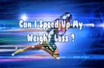 Can I Speed Up My Weight Loss ?