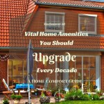 Home Comfort Guide – Vital Home Amenities You Should Upgrade Every Decade