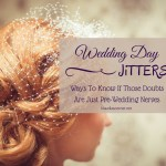 Wedding Day Jitters – How To Know If Those Doubts Are Just Pre-Wedding Nerves