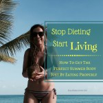 How To Get A Perfect Body For The Summer – Stop Dieting Start Living!