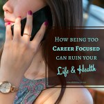 What Is Essential For Living A Really Good Life? Being Too Career Focused Can Ruin Your Life And Health