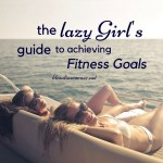 The Lazy Girl's Guide To Achieving Fitness Goals Easier