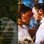 Destination Wedding Ideas – The 5 Hottest Wedding Destinations in 2021