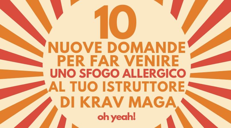 10 nuove domande per far venire uno sfogo allergico al tuo istruttore di Krav Maga