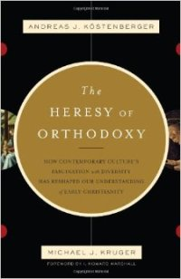 Heresy of Orthodoxy Andreas J Kostenberger Michael J Kruger