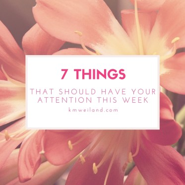 7 Things That Have My Attention This Week