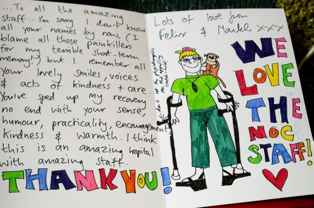 To all the amazing staff... I'm sorry I don't know all your names by now, (I blame all those painkillers for my terrible short-term memory!) but I remember all your lovely smiles, voices and acts of kindness + care. You've sped up my recovery no end with your sense, humour, practicality, encouragement, kindness and warmth. I think this is an amazing hospital with amazing staff. Lots of love from Felix and Monkl xxx WE LOVE THE NOC STAFF! <3 THANK YOU!